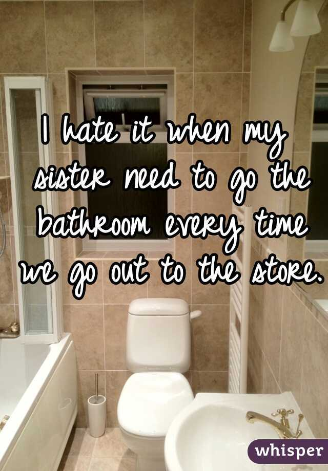I hate it when my sister need to go the bathroom every time we go out to the store.