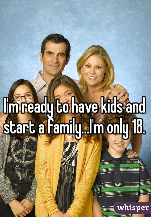 I'm ready to have kids and start a family...I'm only 18.