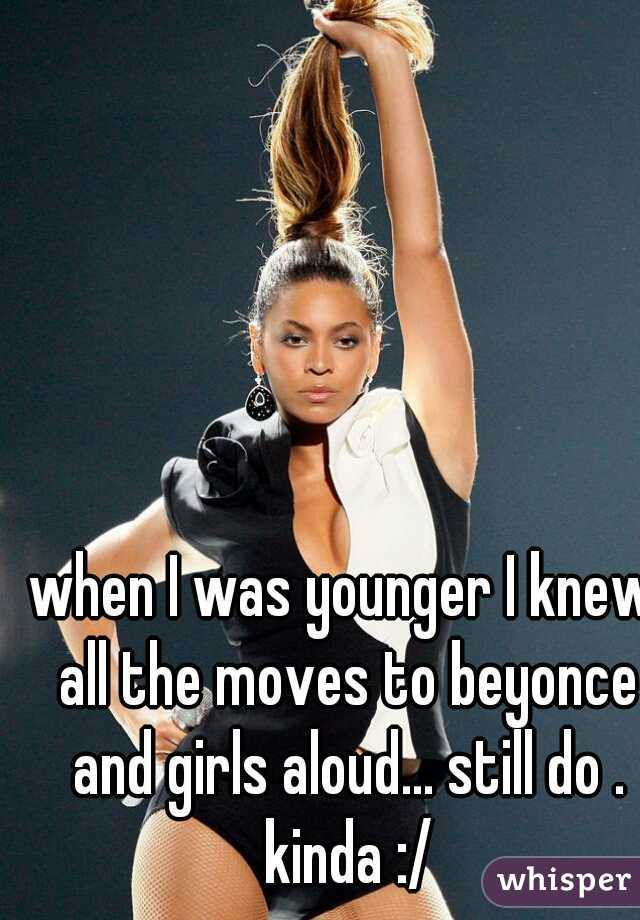 when I was younger I knew all the moves to beyonce and girls aloud... still do . kinda :/