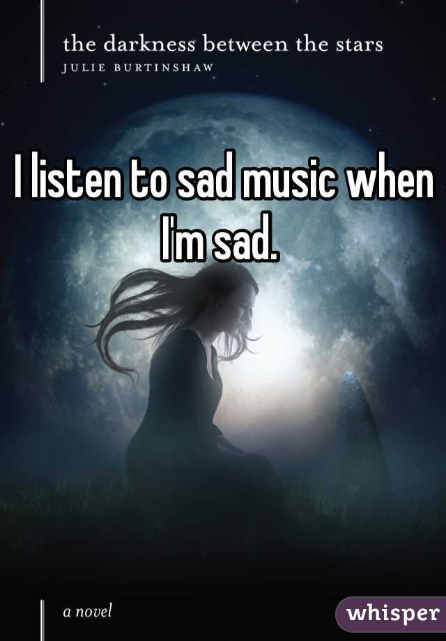 I listen to sad music when I'm sad.