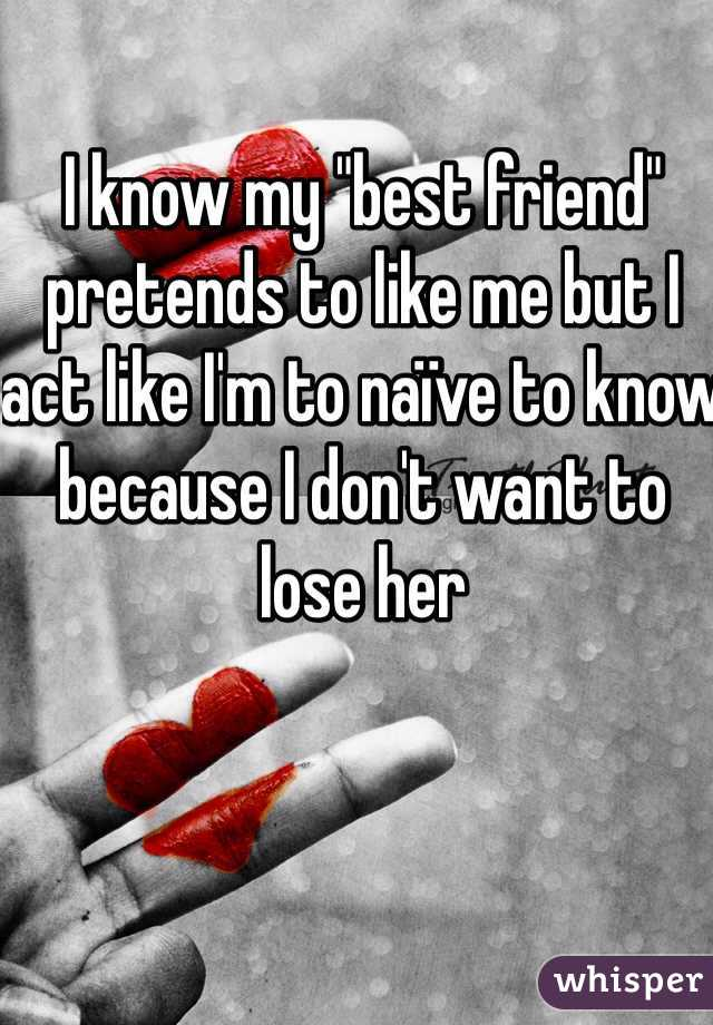 "I know my ""best friend"" pretends to like me but I act like I'm to naïve to know because I don't want to lose her"