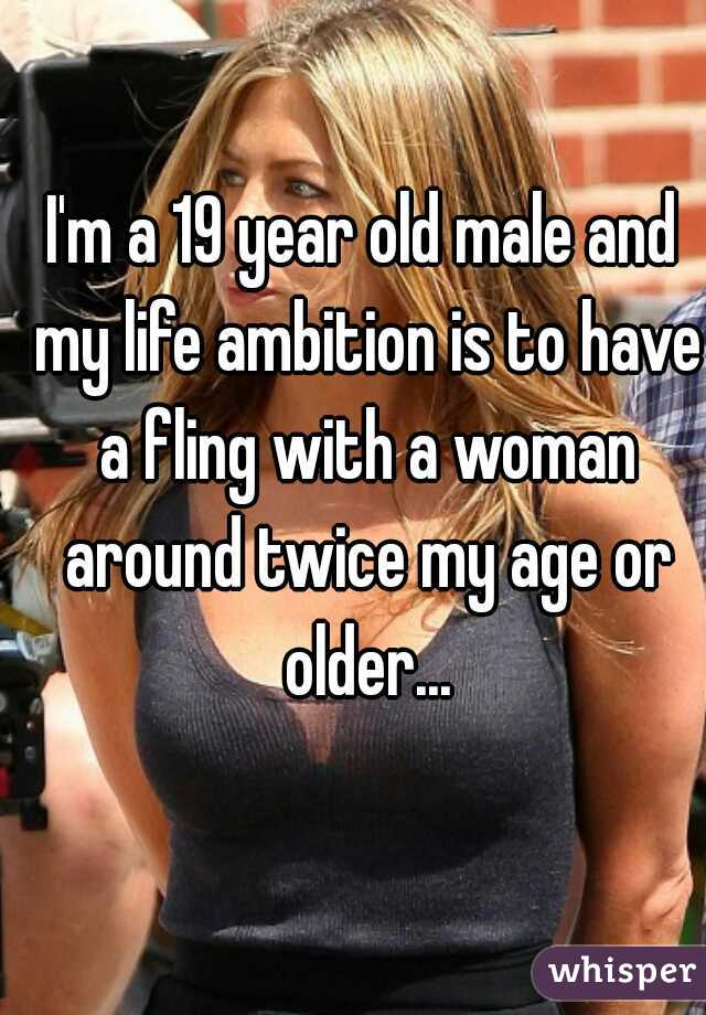 I'm a 19 year old male and my life ambition is to have a fling with a woman around twice my age or older...