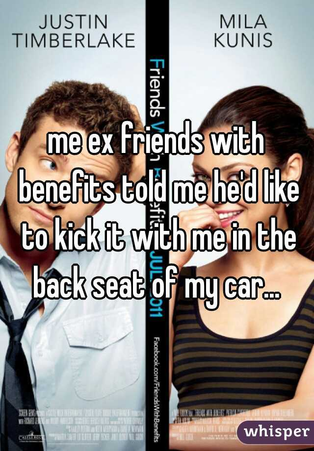 me ex friends with benefits told me he'd like to kick it with me in the back seat of my car...