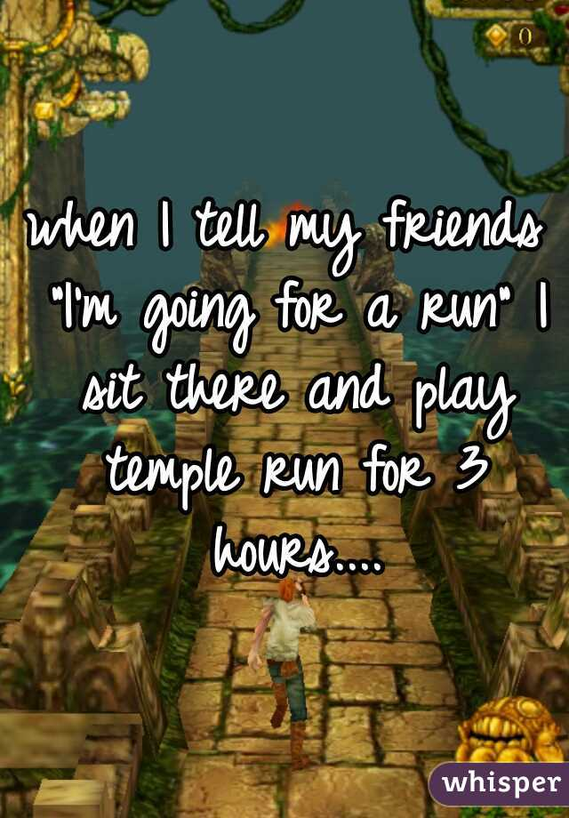 """when I tell my friends """"I'm going for a run"""" I sit there and play temple run for 3 hours...."""