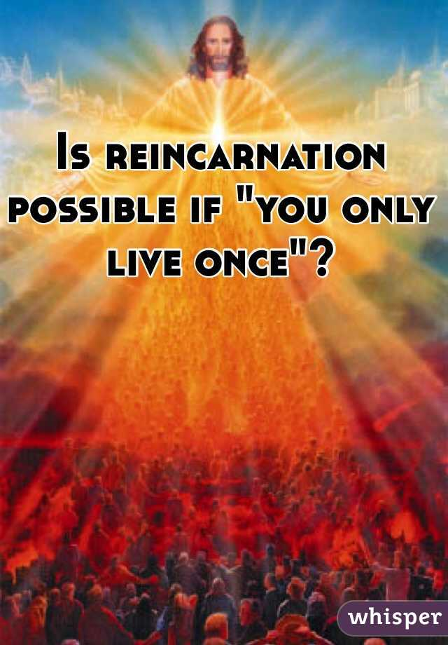 "Is reincarnation possible if ""you only live once""?"