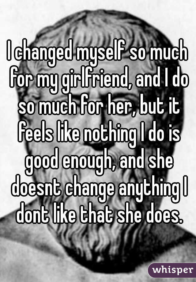 I changed myself so much for my girlfriend, and I do so much for her, but it feels like nothing I do is good enough, and she doesnt change anything I dont like that she does.