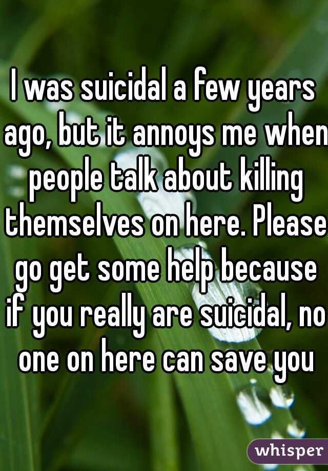 I was suicidal a few years ago, but it annoys me when people talk about killing themselves on here. Please go get some help because if you really are suicidal, no one on here can save you