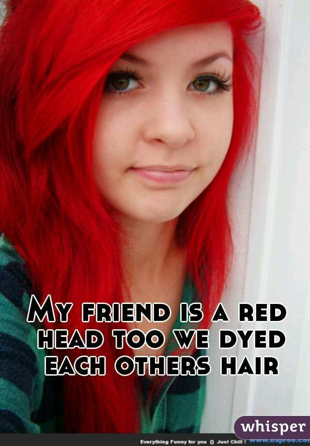 My friend is a red head too we dyed each others hair