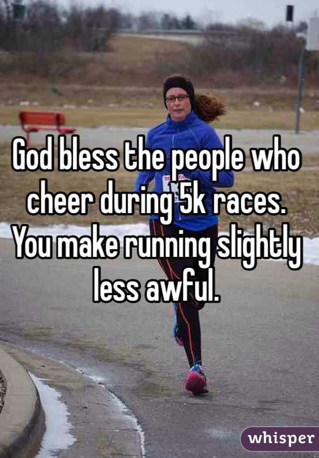 God bless the people who cheer during 5k races.  You make running slightly less awful.