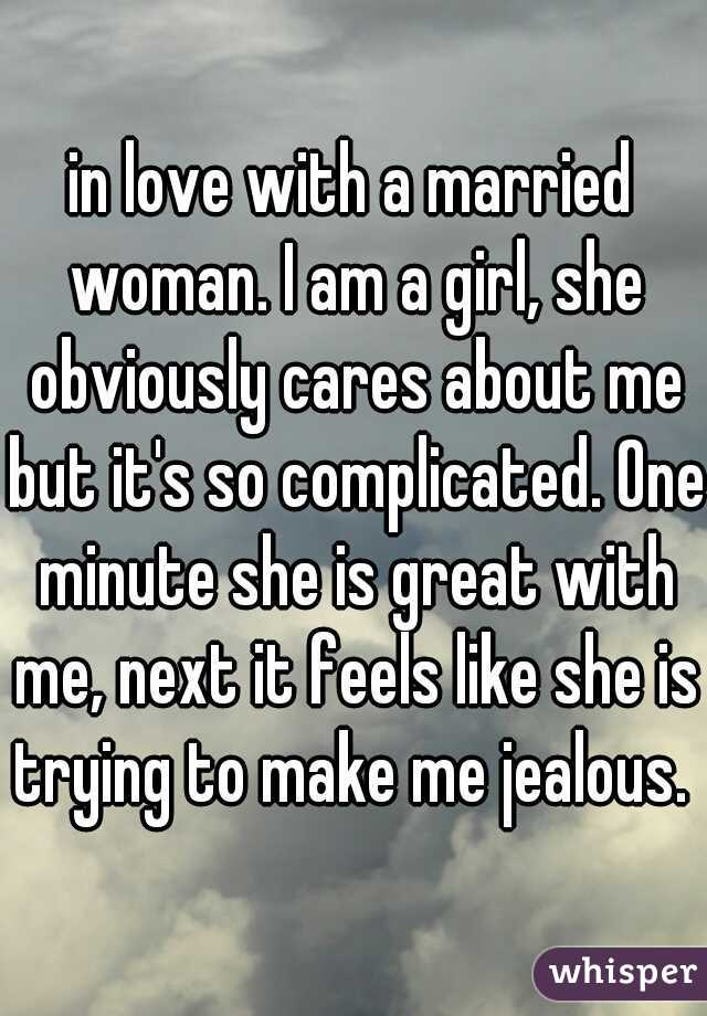 in love with a married woman. I am a girl, she obviously cares about me but it's so complicated. One minute she is great with me, next it feels like she is trying to make me jealous.