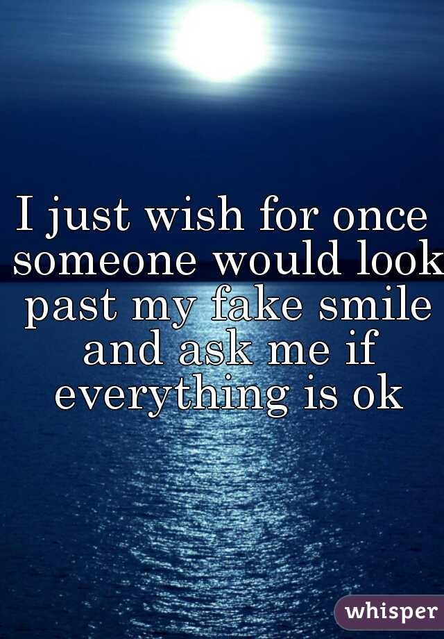 I just wish for once someone would look past my fake smile and ask me if everything is ok