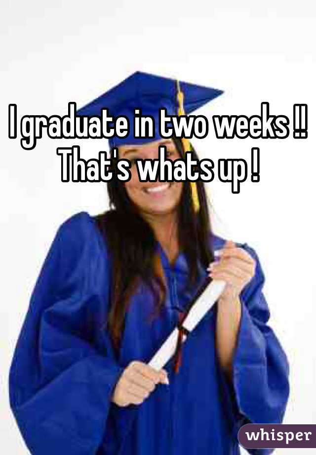 I graduate in two weeks !! That's whats up !