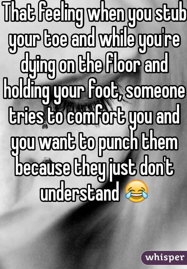 That feeling when you stub your toe and while you're dying on the floor and holding your foot, someone tries to comfort you and you want to punch them because they just don't understand 😂