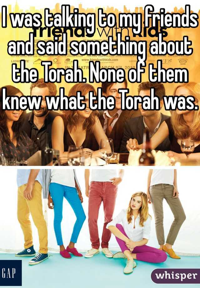 I was talking to my friends and said something about the Torah. None of them knew what the Torah was.