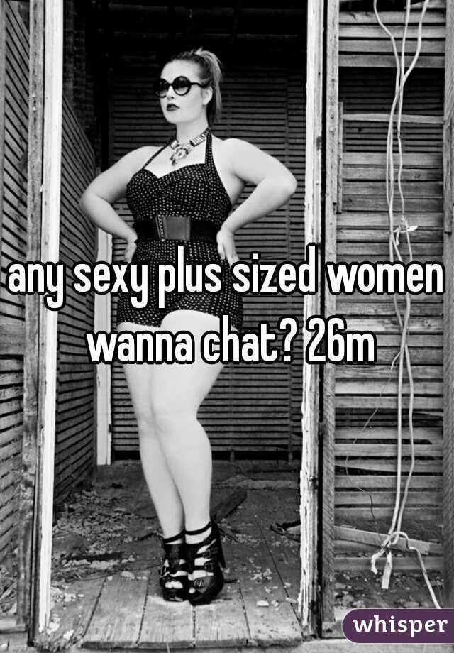 any sexy plus sized women wanna chat? 26m