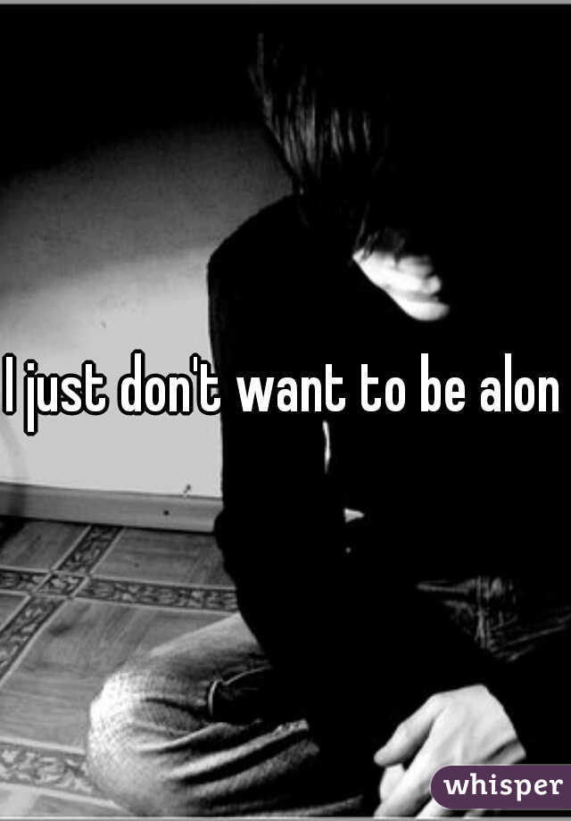 I just don't want to be alone