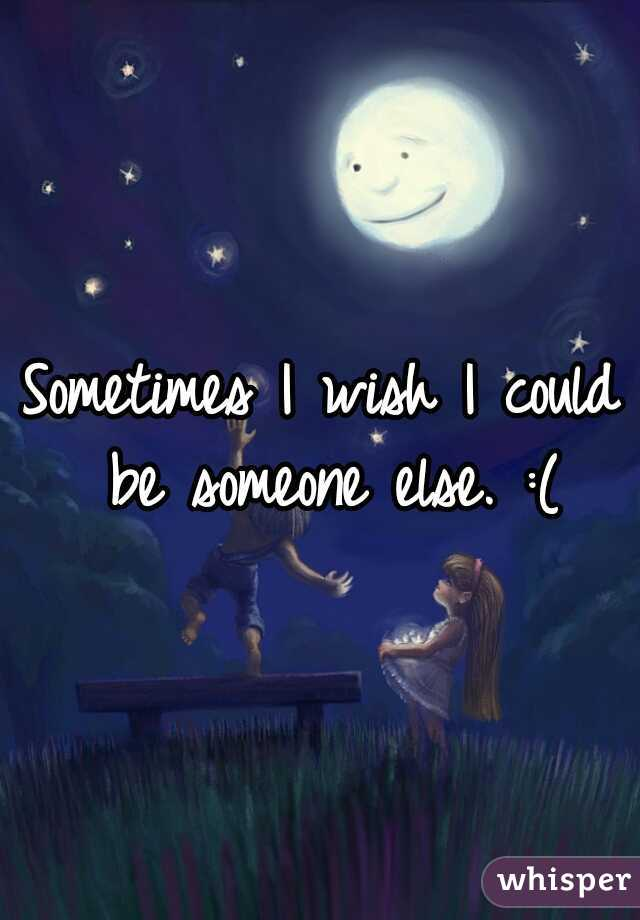 Sometimes I wish I could be someone else. :(