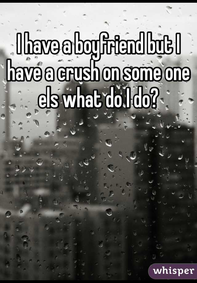 I have a boyfriend but I have a crush on some one els what do I do?