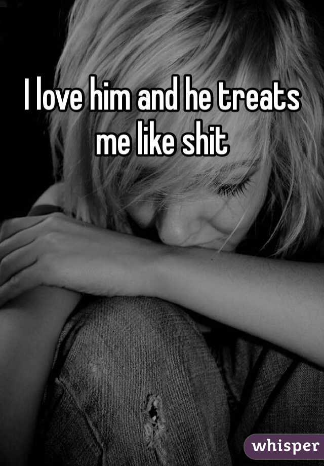 I love him and he treats me like shit