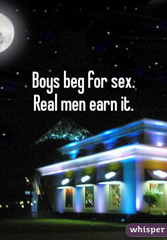 Boys beg for sex.  Real men earn it.