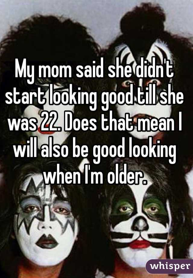 My mom said she didn't start looking good till she was 22. Does that mean I will also be good looking when I'm older.