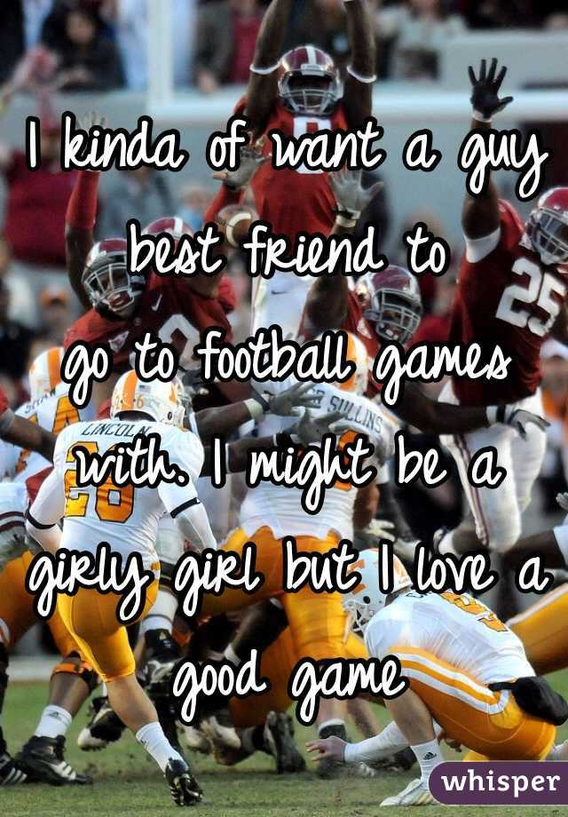 I kinda of want a guy best friend to go to football games with. I might be a girly girl but I love a good game