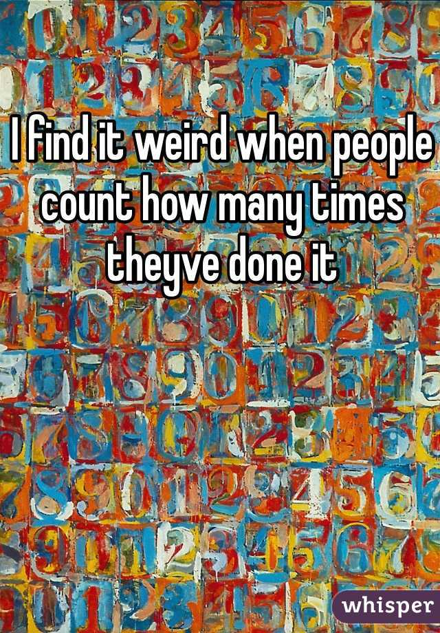 I find it weird when people count how many times theyve done it