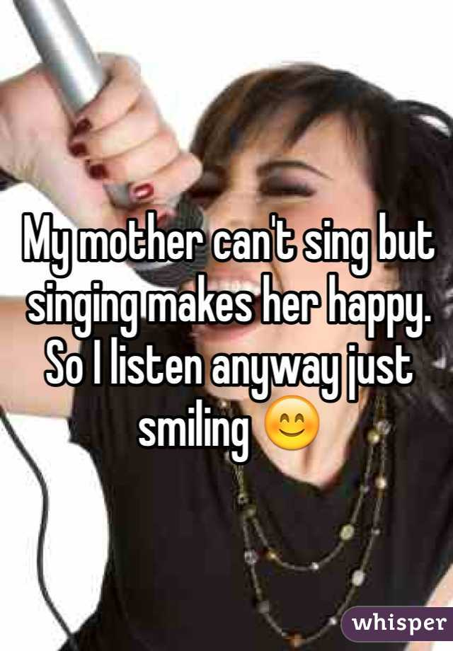 My mother can't sing but singing makes her happy. So I listen anyway just smiling 😊