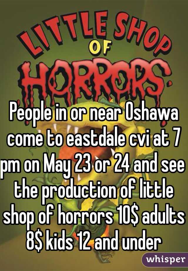 People in or near Oshawa come to eastdale cvi at 7 pm on May 23 or 24 and see the production of little shop of horrors 10$ adults 8$ kids 12 and under