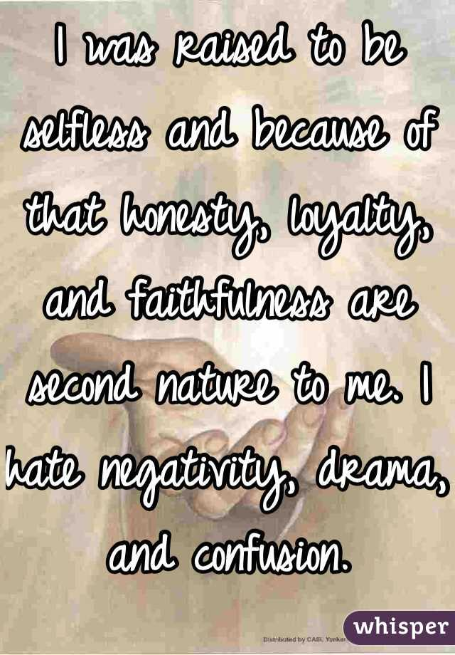 I was raised to be selfless and because of that honesty, loyalty, and faithfulness are second nature to me. I hate negativity, drama, and confusion.