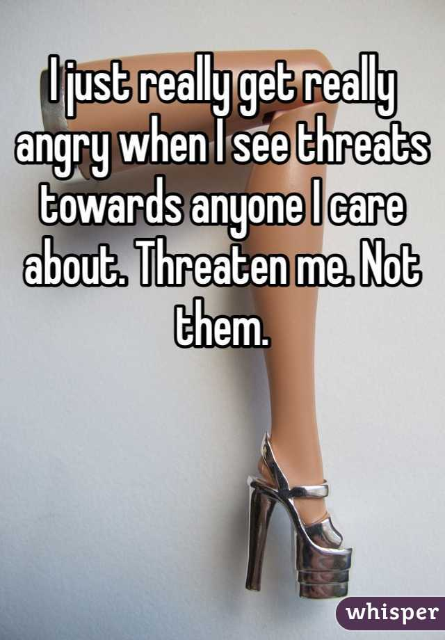 I just really get really angry when I see threats towards anyone I care about. Threaten me. Not them.