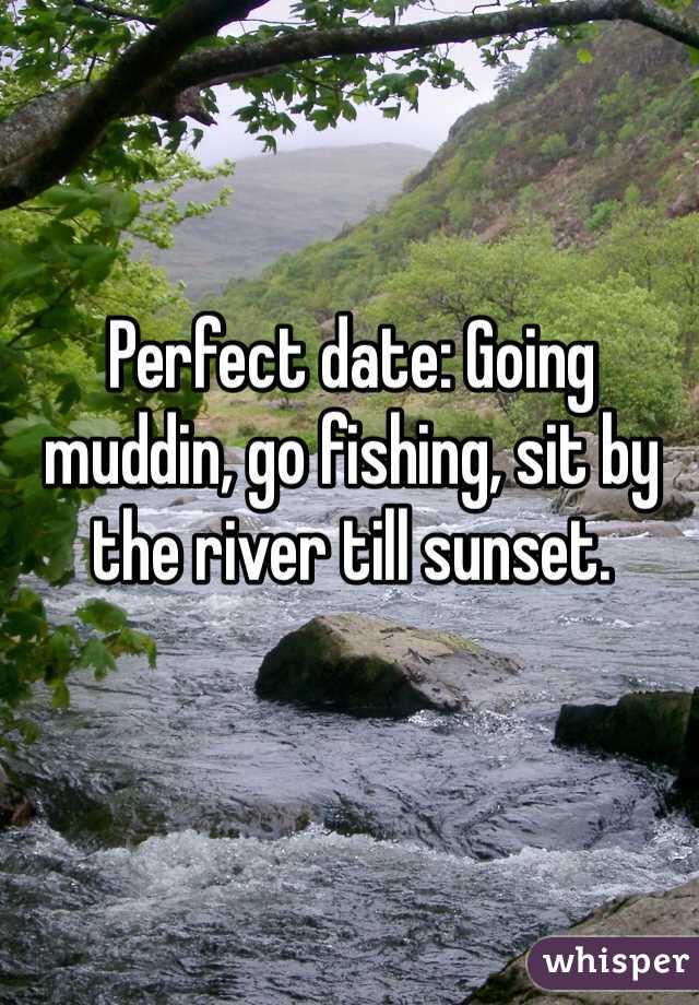 Perfect date: Going muddin, go fishing, sit by the river till sunset.