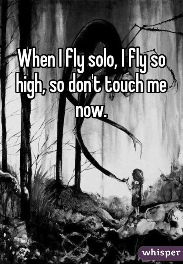 When I fly solo, I fly so high, so don't touch me now.