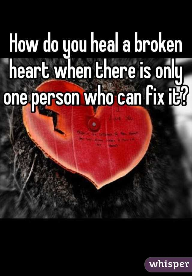 How do you heal a broken heart when there is only one person who can fix it?