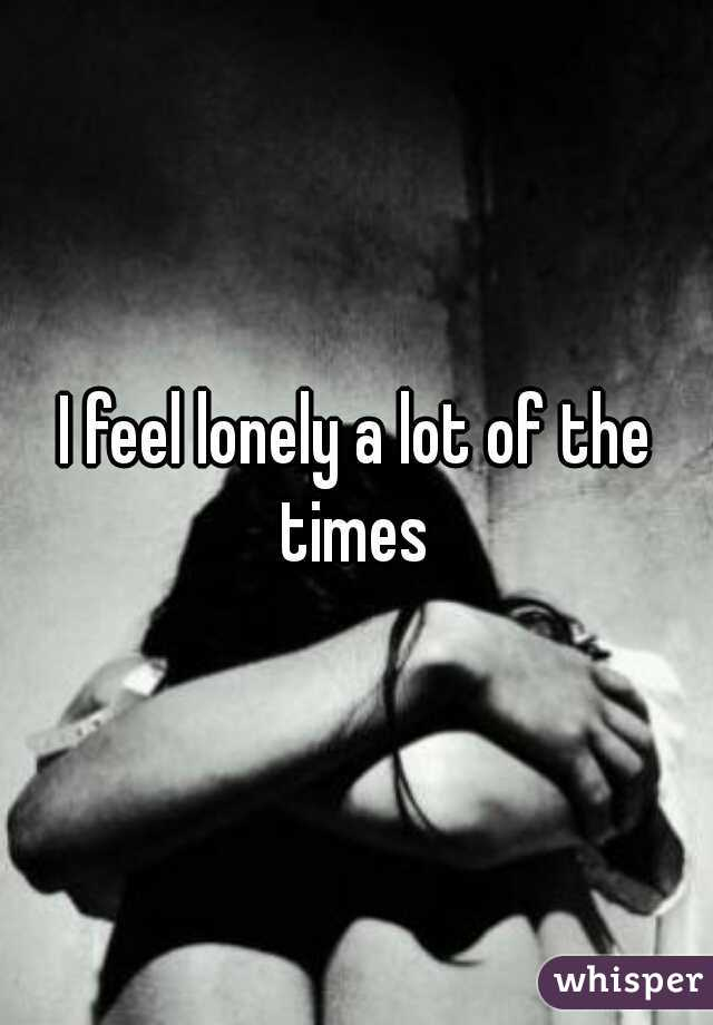 I feel lonely a lot of the times