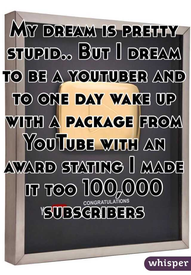 My dream is pretty stupid.. But I dream to be a youtuber and to one day wake up with a package from YouTube with an award stating I made it too 100,000 subscribers