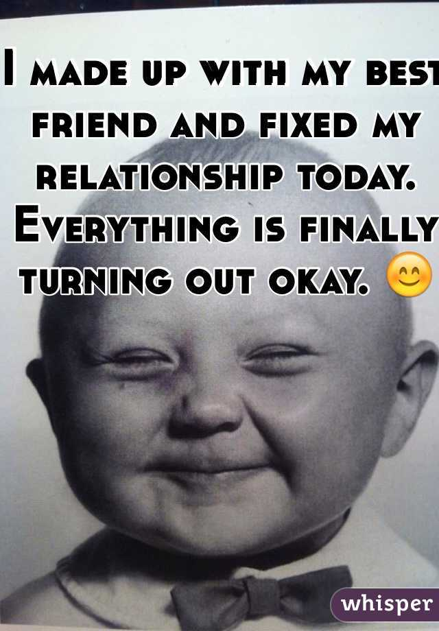 I made up with my best friend and fixed my relationship today. Everything is finally turning out okay. 😊