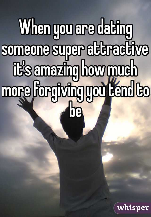 When you are dating someone super attractive it's amazing how much more forgiving you tend to be