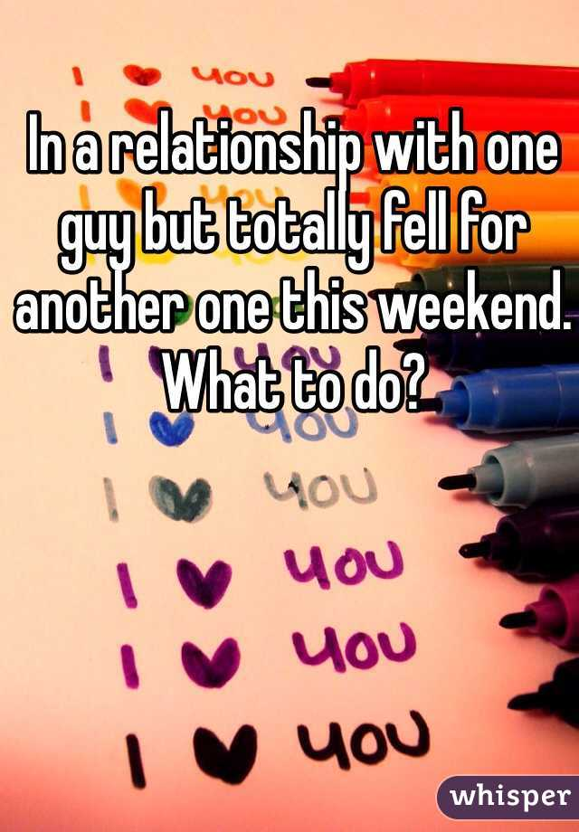 In a relationship with one guy but totally fell for another one this weekend. What to do?