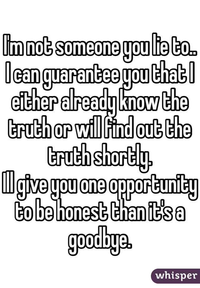 I'm not someone you lie to.. I can guarantee you that I either already know the truth or will find out the truth shortly. Ill give you one opportunity to be honest than it's a goodbye.