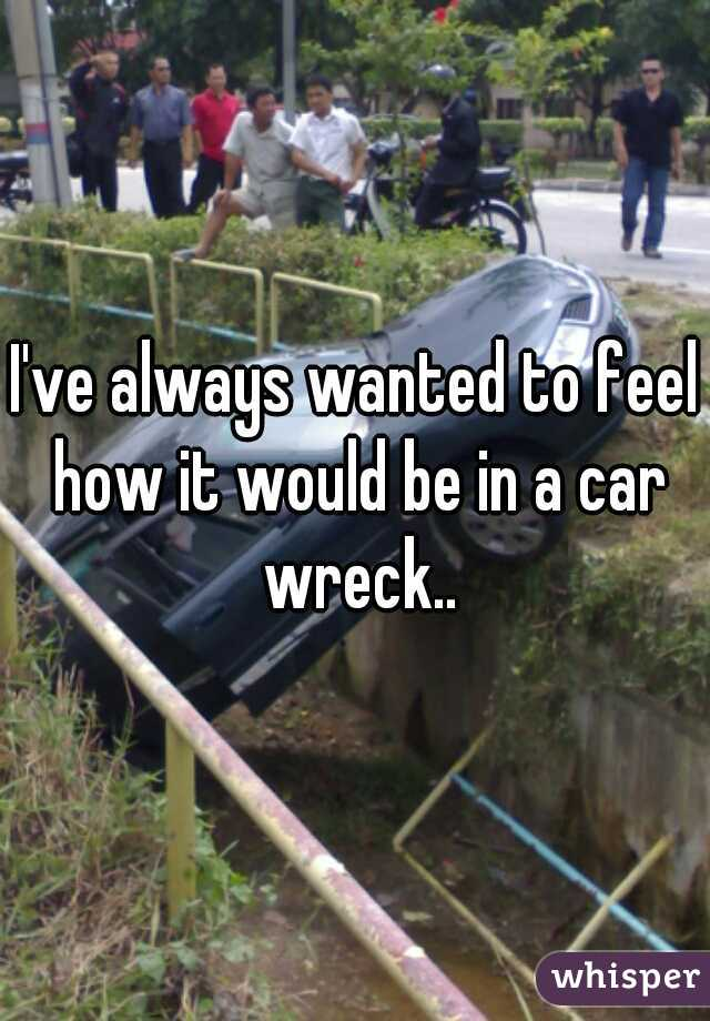 I've always wanted to feel how it would be in a car wreck..