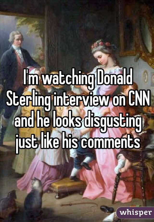 I'm watching Donald Sterling interview on CNN and he looks disgusting just like his comments