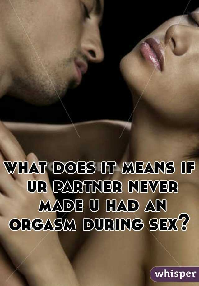 what does it means if ur partner never made u had an orgasm during sex?