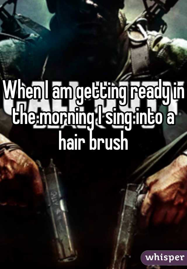 When I am getting ready in the morning I sing into a hair brush