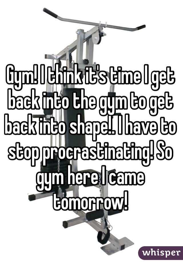 Gym! I think it's time I get back into the gym to get back into shape!. I have to stop procrastinating! So gym here I came tomorrow!