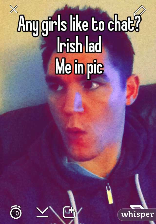 Any girls like to chat? Irish lad Me in pic