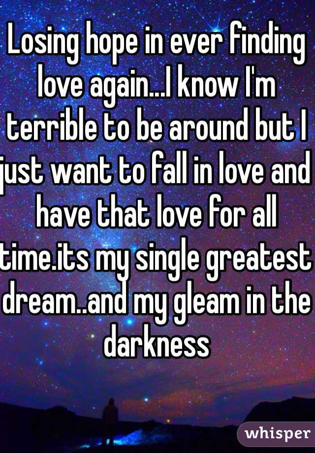 Losing hope in ever finding love again...I know I'm terrible to be around but I just want to fall in love and have that love for all time.its my single greatest dream..and my gleam in the darkness
