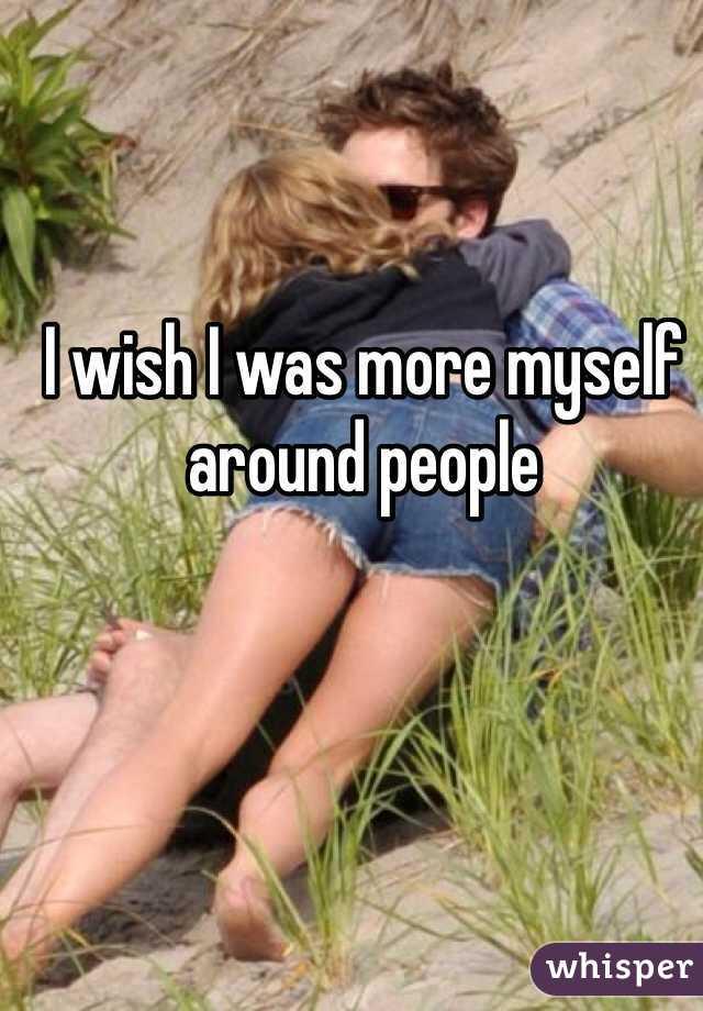 I wish I was more myself around people