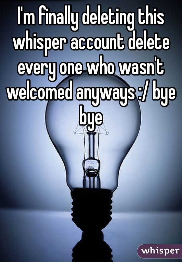 I'm finally deleting this whisper account delete every one who wasn't welcomed anyways :/ bye bye