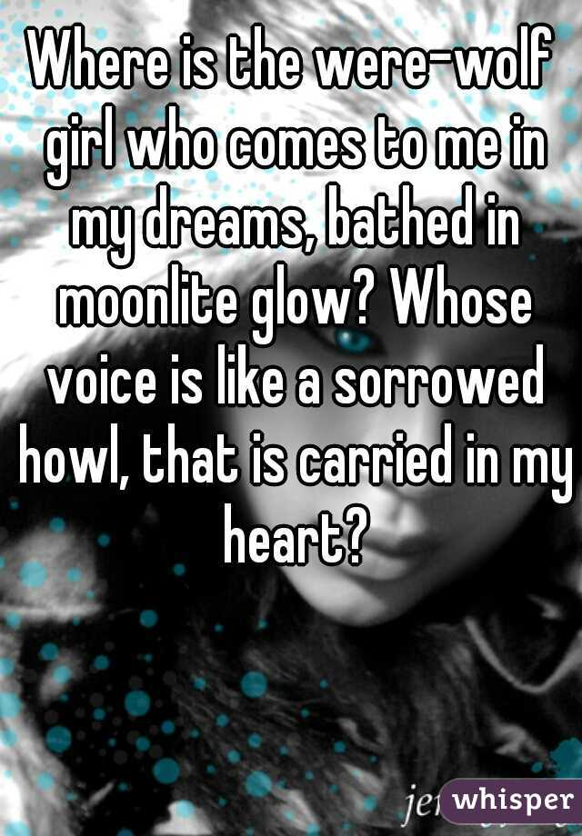 Where is the were-wolf girl who comes to me in my dreams, bathed in moonlite glow? Whose voice is like a sorrowed howl, that is carried in my heart?